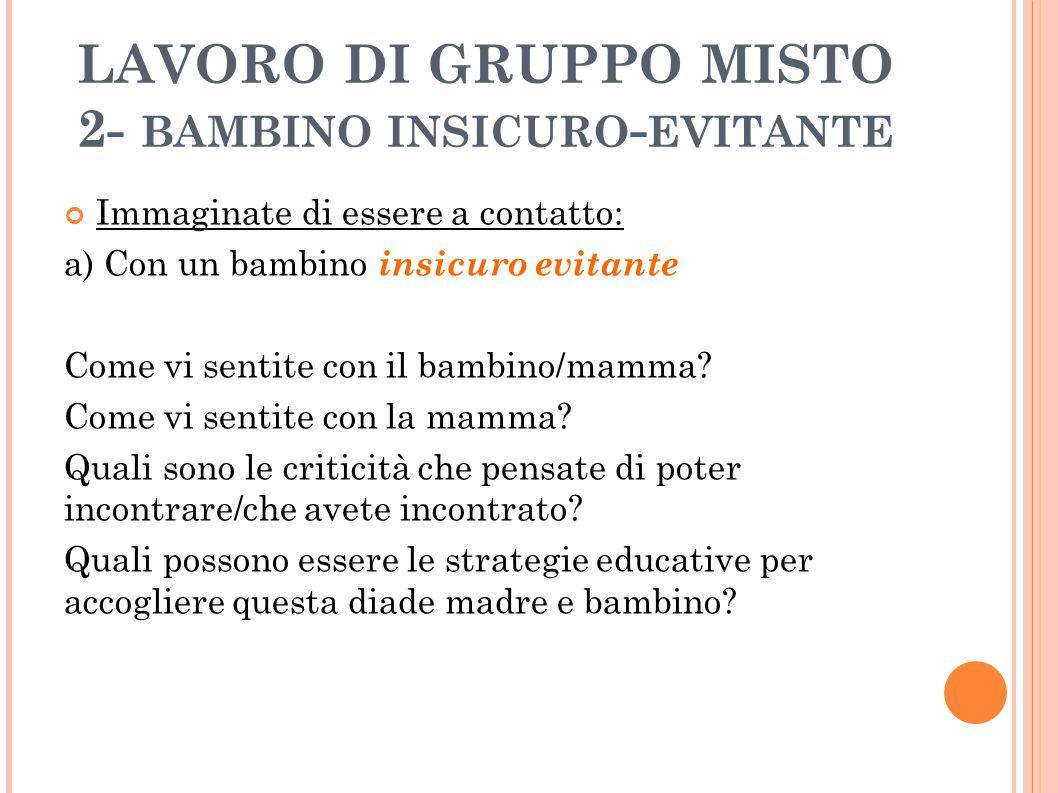 LAVORO DI GRUPPO MISTO 2- BAMBINO INSICURO - EVITANTE Immaginate di essere a contatto: a) Con un bambino insicuro evitante Come vi sentite con il bamb