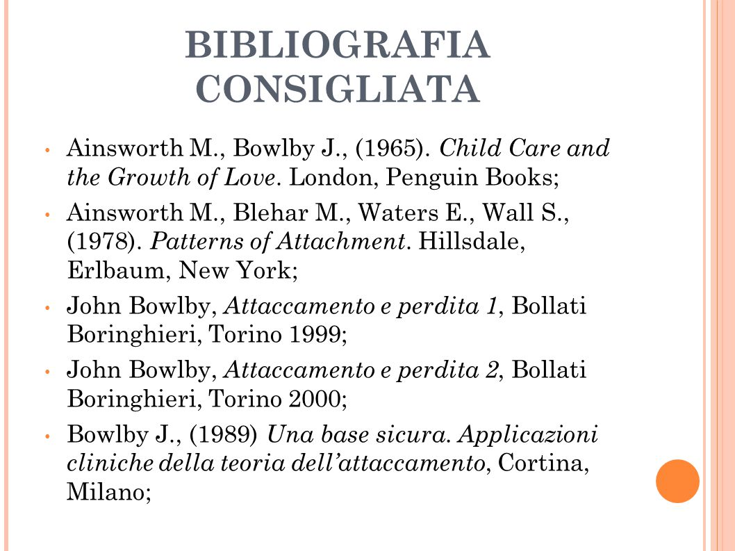 BIBLIOGRAFIA CONSIGLIATA Ainsworth M., Bowlby J., (1965). Child Care and the Growth of Love. London, Penguin Books; Ainsworth M., Blehar M., Waters E.