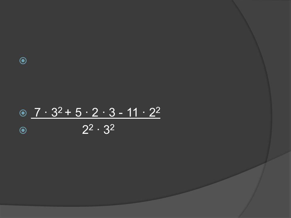   7 ∙ 3 2 + 5 ∙ 2 ∙ 3 - 11 ∙ 2 2  2 2 ∙ 3 2