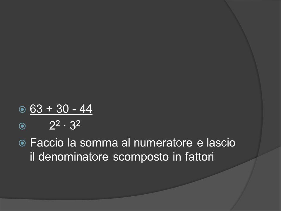  63 + 30 - 44  2 2 ∙ 3 2  Faccio la somma al numeratore e lascio il denominatore scomposto in fattori