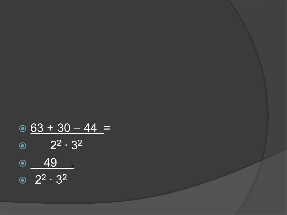  63 + 30 – 44 =  2 2 ∙ 3 2  49.  2 2 ∙ 3 2