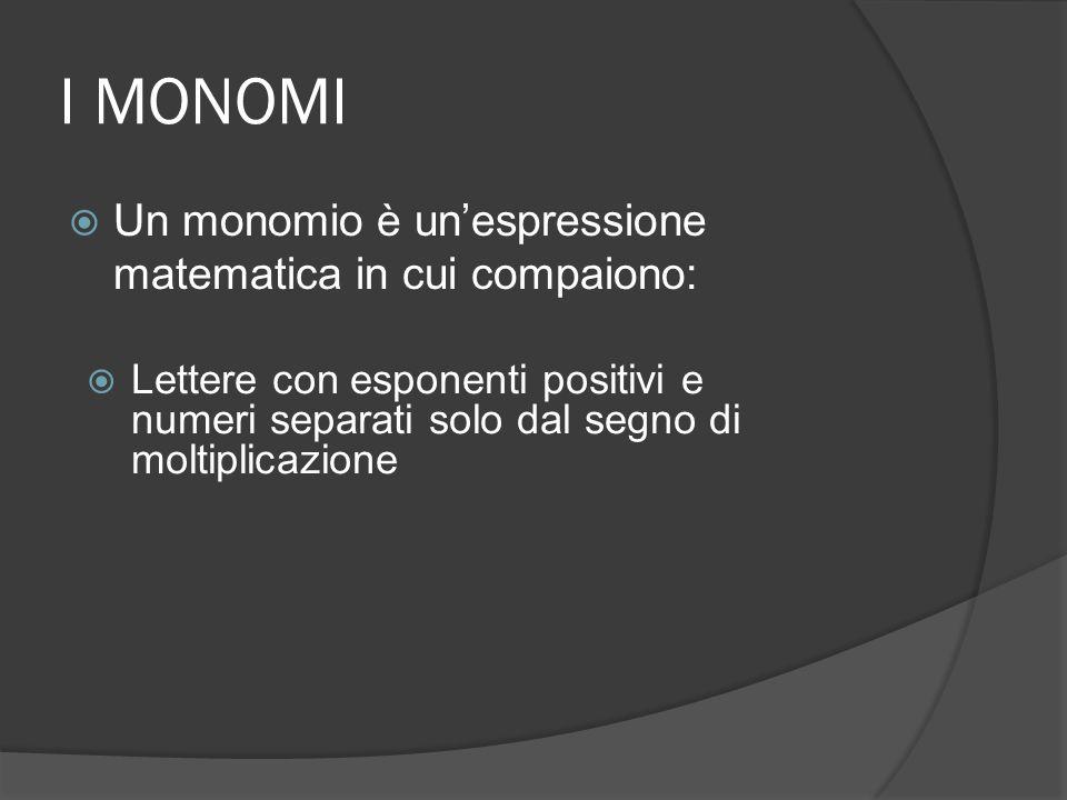 I MONOMI  Un monomio è un'espressione matematica in cui compaiono:  Lettere con esponenti positivi e numeri separati solo dal segno di moltiplicazione