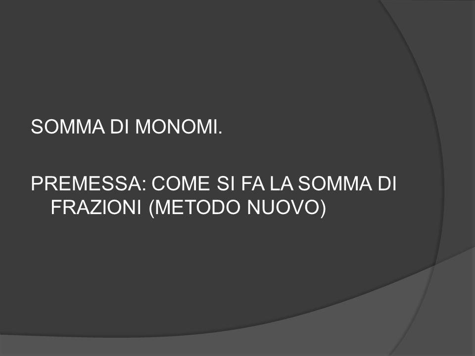 SOMMA DI MONOMI. PREMESSA: COME SI FA LA SOMMA DI FRAZIONI (METODO NUOVO)