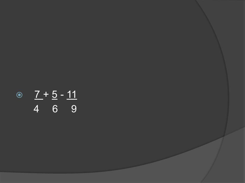  7 + 5 - 11 4 6 9