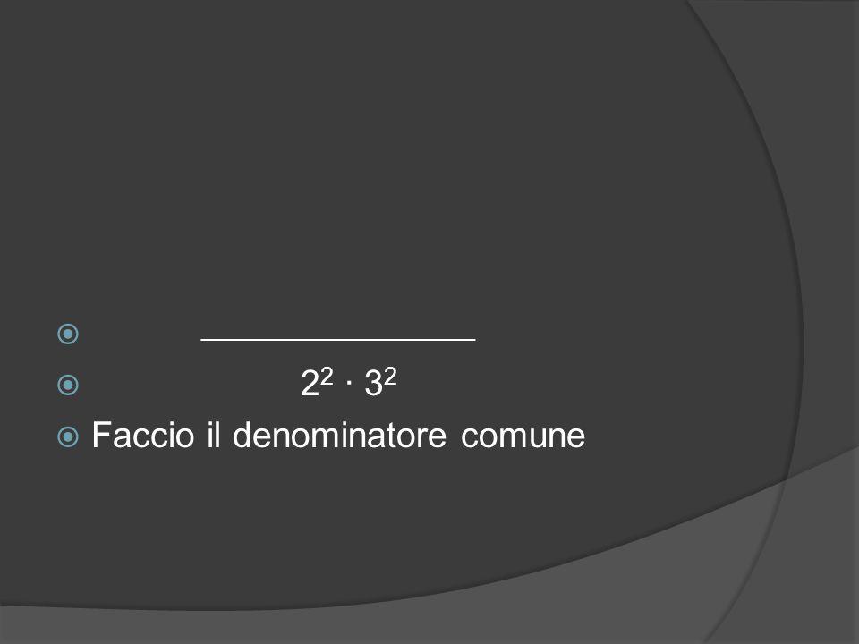  7 ∙ 3 2  2 2 ∙ 3 2  Copio il primo numeratore e lo moltiplico per i fattori che mancano confrontando il suo denominatore originale col denominatore comune ──────────────────