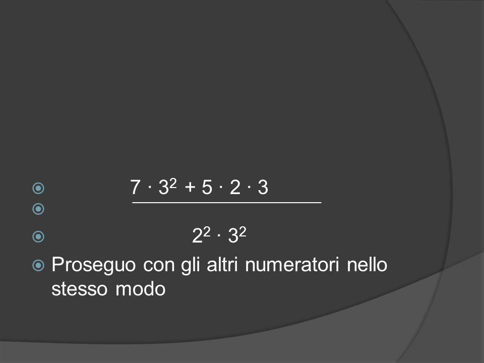  7 ∙ 3 2 + 5 ∙ 2 ∙ 3   2 2 ∙ 3 2  Proseguo con gli altri numeratori nello stesso modo ──────────────────────