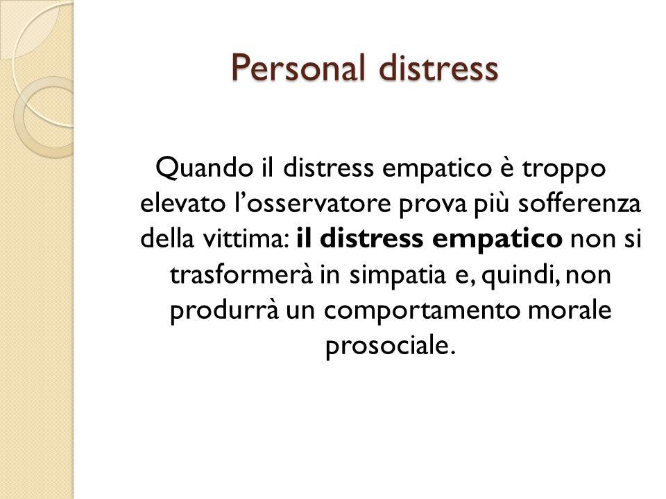 Personal distress Quando il distress empatico è troppo elevato l'osservatore prova più sofferenza della vittima: il distress empatico non si trasforme