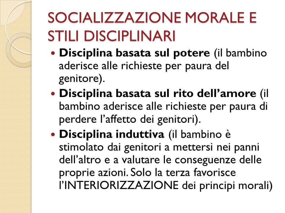 SOCIALIZZAZIONE MORALE E STILI DISCIPLINARI Disciplina basata sul potere (il bambino aderisce alle richieste per paura del genitore). Disciplina basat