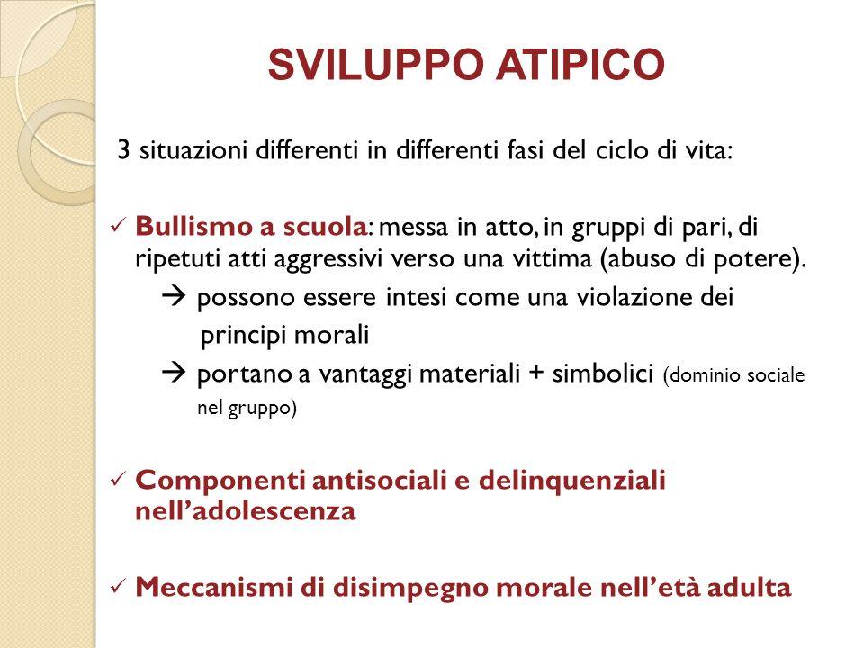 SVILUPPO ATIPICO 3 situazioni differenti in differenti fasi del ciclo di vita: Bullismo a scuola: messa in atto, in gruppi di pari, di ripetuti atti a