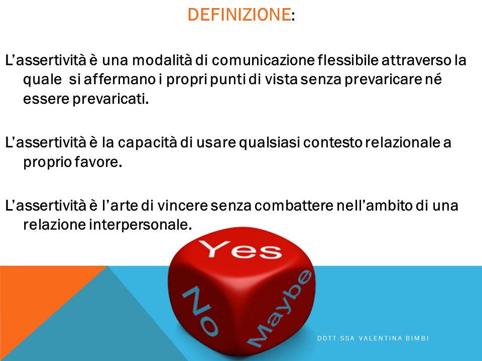 DEFINIZIONE : L'assertività è una modalità di comunicazione flessibile attraverso la quale si affermano i propri punti di vista senza prevaricare né essere prevaricati.