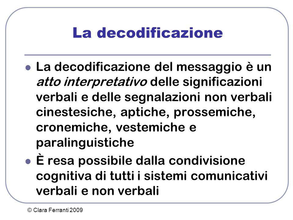 © Clara Ferranti 2009 La decodificazione La decodificazione del messaggio è un atto interpretativo delle significazioni verbali e delle segnalazioni n