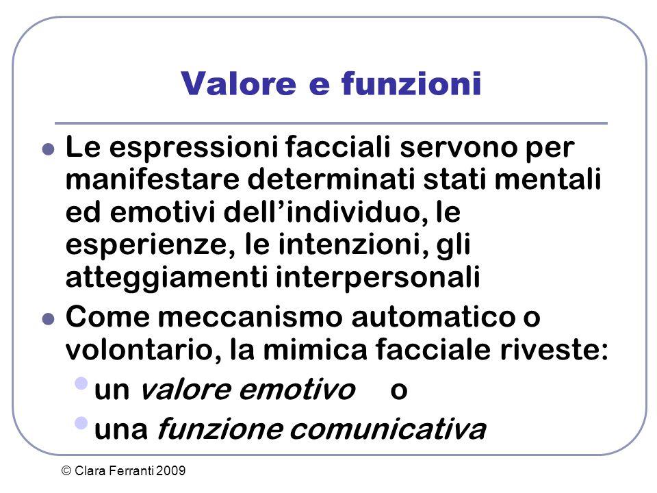 © Clara Ferranti 2009 Valore e funzioni Le espressioni facciali servono per manifestare determinati stati mentali ed emotivi dell'individuo, le esperi
