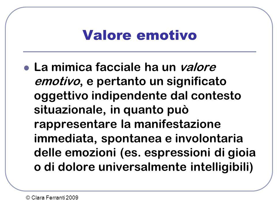 © Clara Ferranti 2009 Valore emotivo La mimica facciale ha un valore emotivo, e pertanto un significato oggettivo indipendente dal contesto situaziona