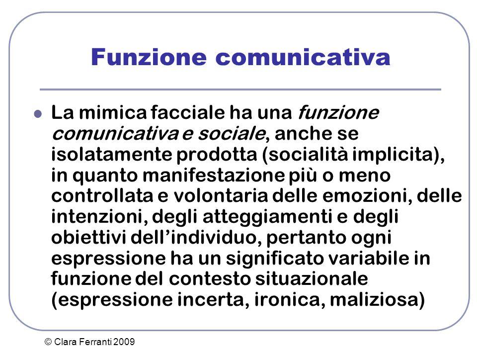 © Clara Ferranti 2009 Funzione comunicativa La mimica facciale ha una funzione comunicativa e sociale, anche se isolatamente prodotta (socialità impli