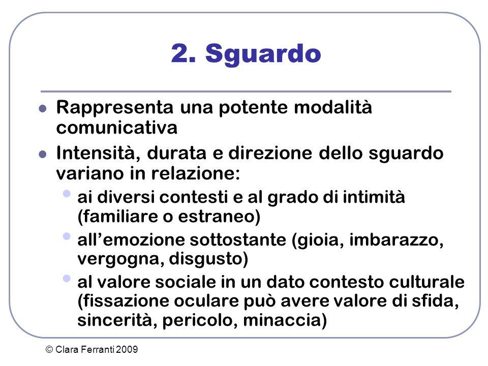 © Clara Ferranti 2009 2. Sguardo Rappresenta una potente modalità comunicativa Intensità, durata e direzione dello sguardo variano in relazione: ai di