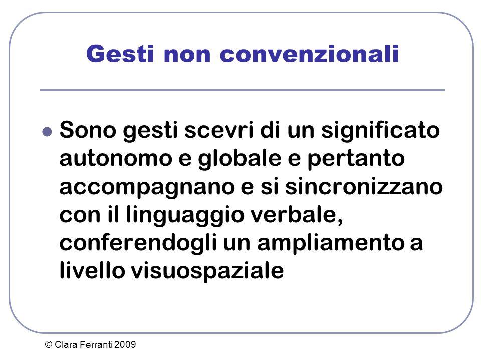 © Clara Ferranti 2009 Gesti non convenzionali Sono gesti scevri di un significato autonomo e globale e pertanto accompagnano e si sincronizzano con il