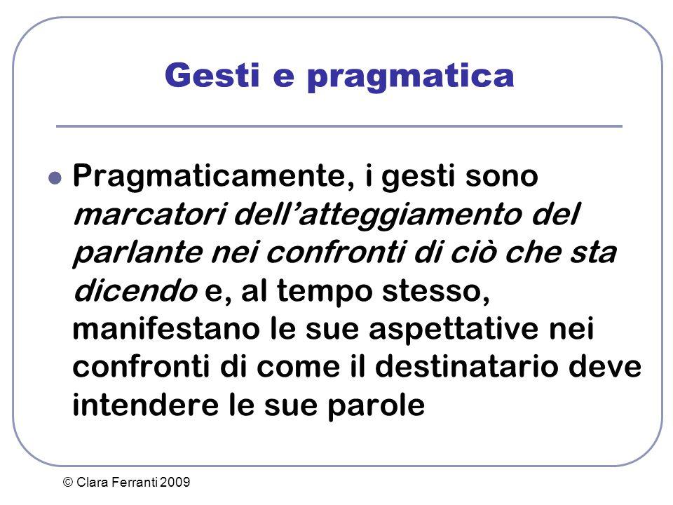 © Clara Ferranti 2009 Gesti e pragmatica Pragmaticamente, i gesti sono marcatori dell'atteggiamento del parlante nei confronti di ciò che sta dicendo