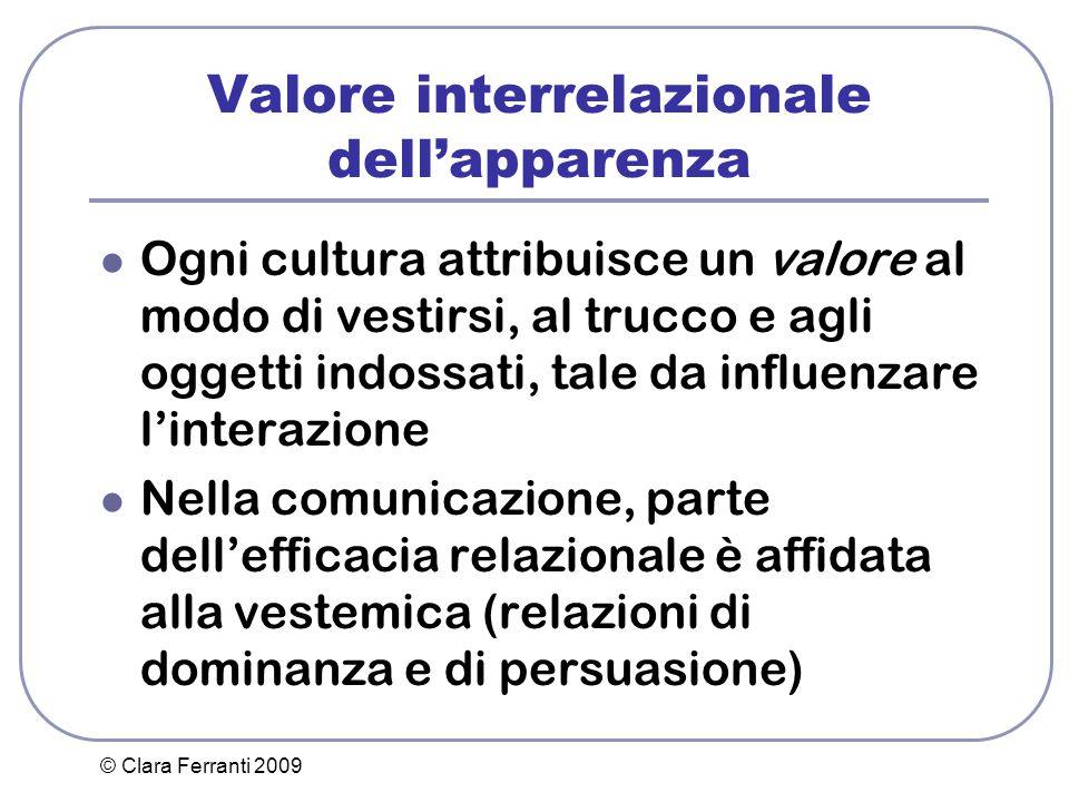 © Clara Ferranti 2009 Valore interrelazionale dell'apparenza Ogni cultura attribuisce un valore al modo di vestirsi, al trucco e agli oggetti indossat