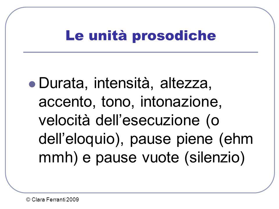 © Clara Ferranti 2009 Le unità prosodiche Durata, intensità, altezza, accento, tono, intonazione, velocità dell'esecuzione (o dell'eloquio), pause pie