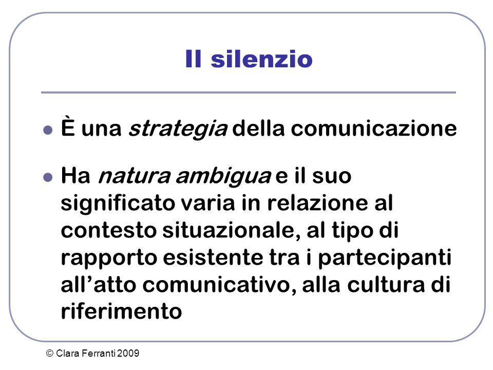 © Clara Ferranti 2009 Il silenzio È una strategia della comunicazione Ha natura ambigua e il suo significato varia in relazione al contesto situaziona