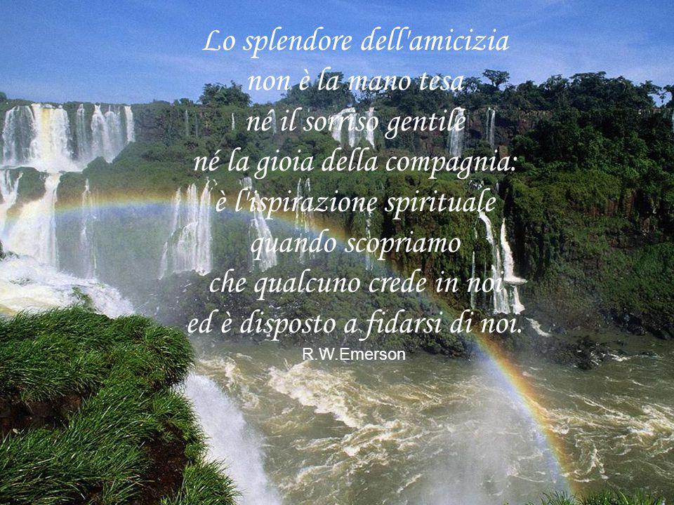Lo splendore dell'amicizia non è la mano tesa né il sorriso gentile né la gioia della compagnia: è l'ispirazione spirituale quando scopriamo che qualc
