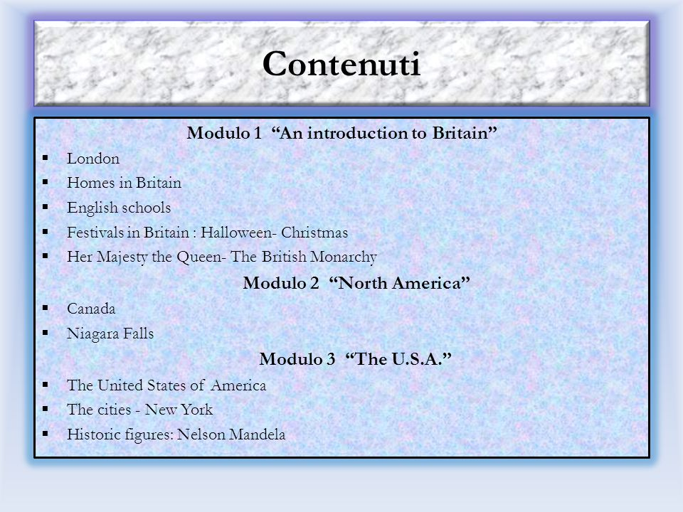 Contenuti Modulo 1 An introduction to Britain  London  Homes in Britain  English schools  Festivals in Britain : Halloween- Christmas  Her Majesty the Queen- The British Monarchy Modulo 2 North America  Canada  Niagara Falls Modulo 3 The U.S.A.  The United States of America  The cities - New York  Historic figures: Nelson Mandela