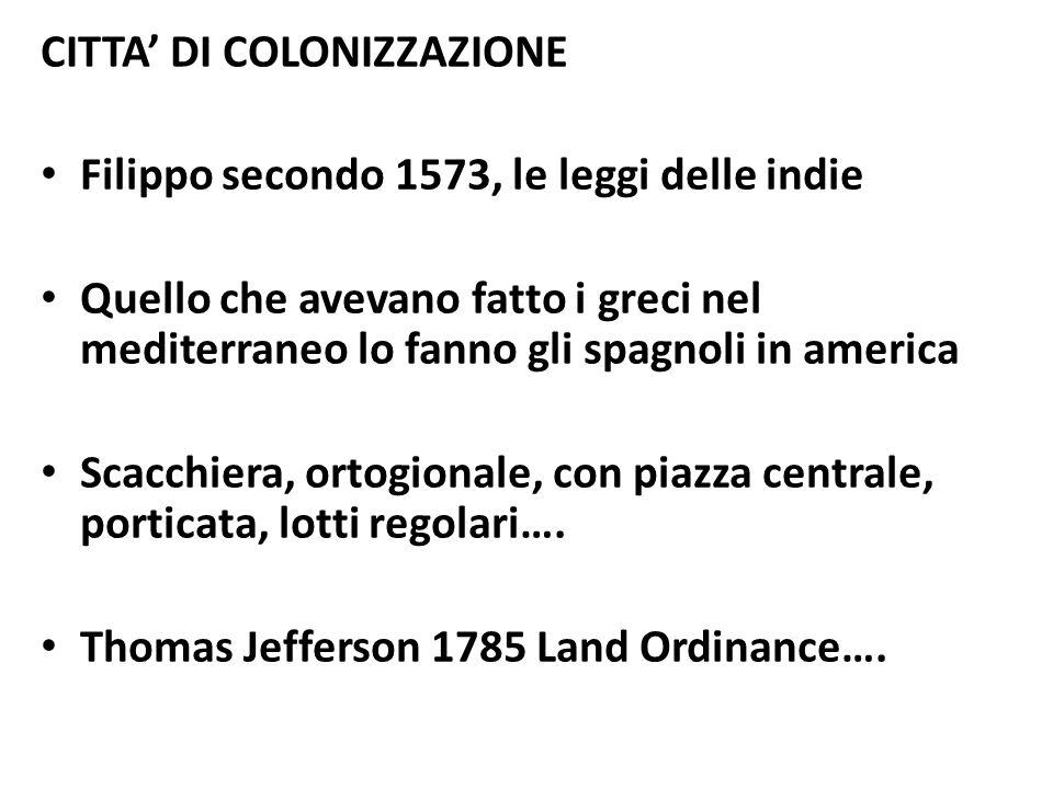 CITTA' DI COLONIZZAZIONE Filippo secondo 1573, le leggi delle indie Quello che avevano fatto i greci nel mediterraneo lo fanno gli spagnoli in america Scacchiera, ortogionale, con piazza centrale, porticata, lotti regolari….