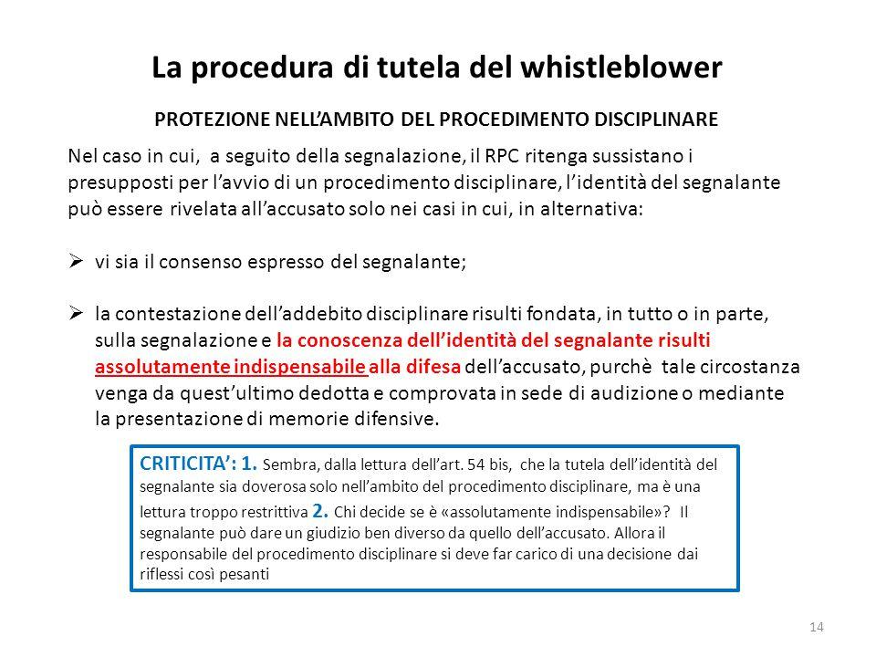 14 La procedura di tutela del whistleblower PROTEZIONE NELL'AMBITO DEL PROCEDIMENTO DISCIPLINARE Nel caso in cui, a seguito della segnalazione, il RPC ritenga sussistano i presupposti per l'avvio di un procedimento disciplinare, l'identità del segnalante può essere rivelata all'accusato solo nei casi in cui, in alternativa:  vi sia il consenso espresso del segnalante;  la contestazione dell'addebito disciplinare risulti fondata, in tutto o in parte, sulla segnalazione e la conoscenza dell'identità del segnalante risulti assolutamente indispensabile alla difesa dell'accusato, purchè tale circostanza venga da quest'ultimo dedotta e comprovata in sede di audizione o mediante la presentazione di memorie difensive.