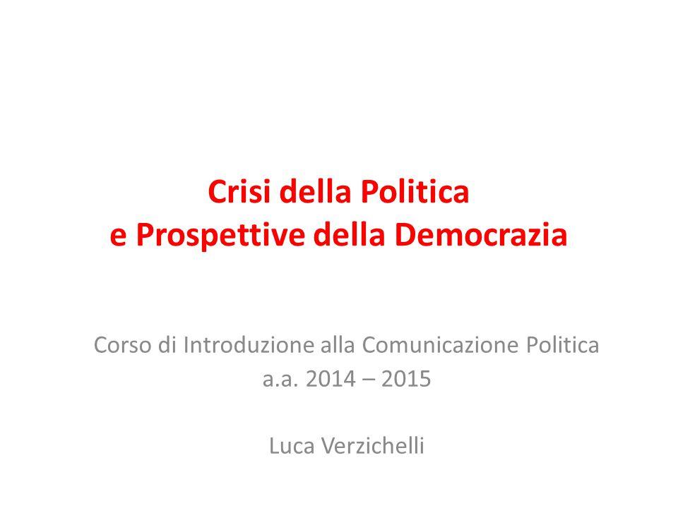 Crisi della Politica e Prospettive della Democrazia Corso di Introduzione alla Comunicazione Politica a.a. 2014 – 2015 Luca Verzichelli