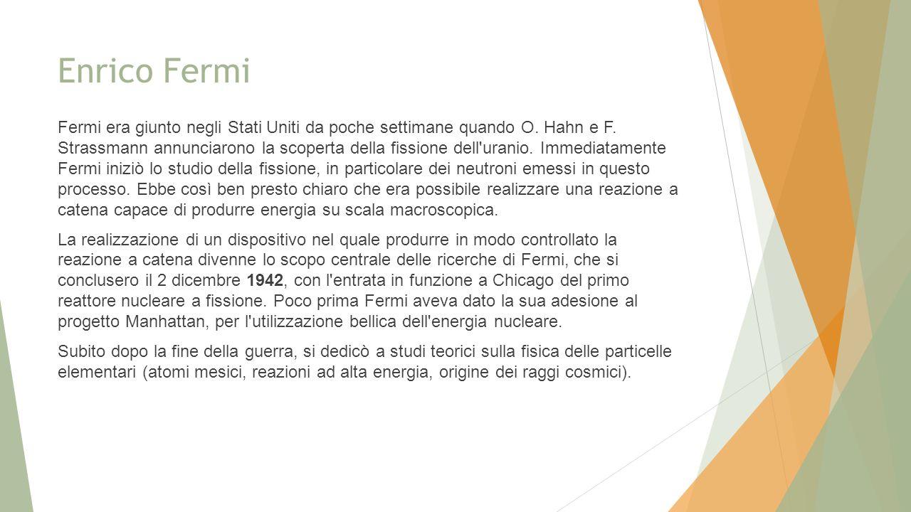 Enrico Fermi Fermi era giunto negli Stati Uniti da poche settimane quando O. Hahn e F. Strassmann annunciarono la scoperta della fissione dell'uranio.