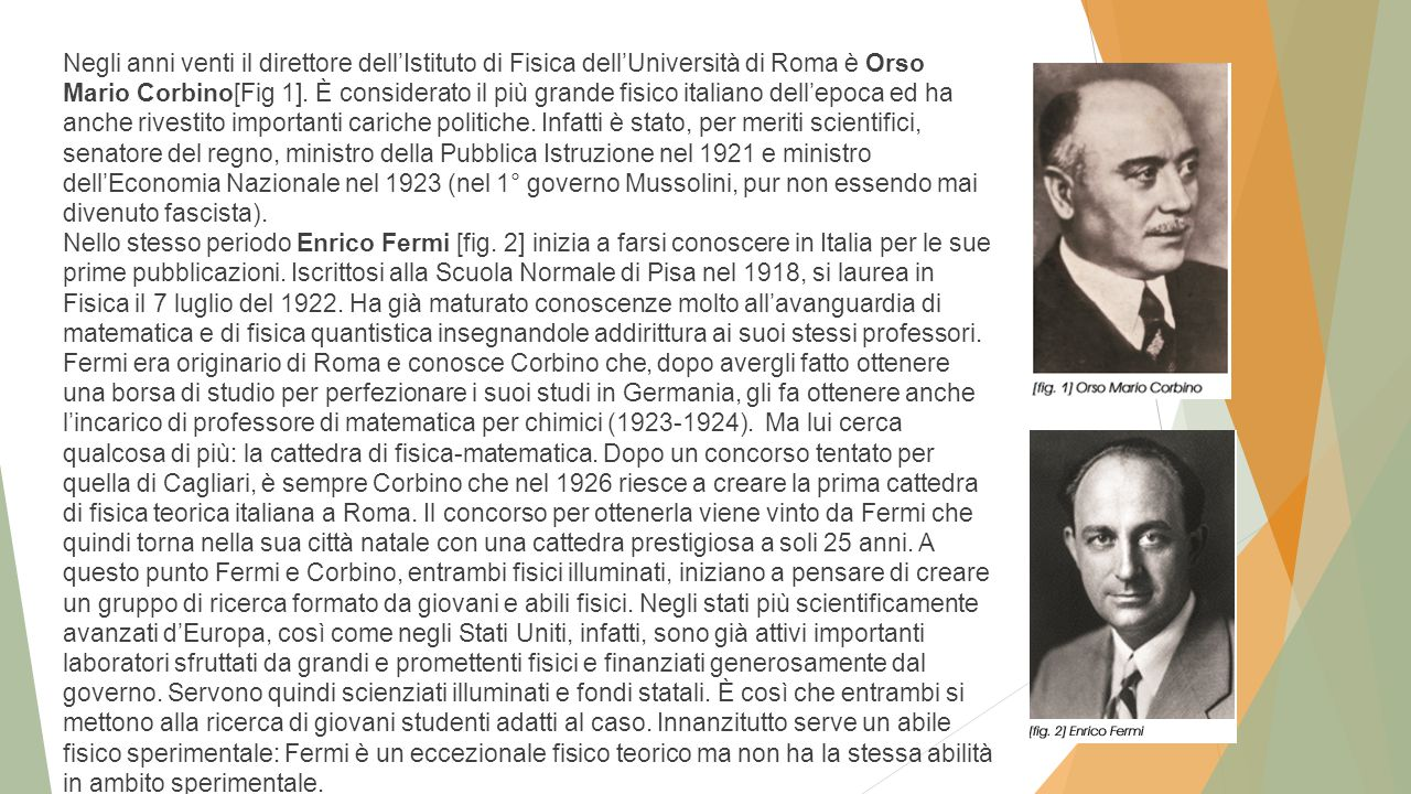 Negli anni venti il direttore dell'Istituto di Fisica dell'Università di Roma è Orso Mario Corbino[Fig 1]. È considerato il più grande fisico italiano