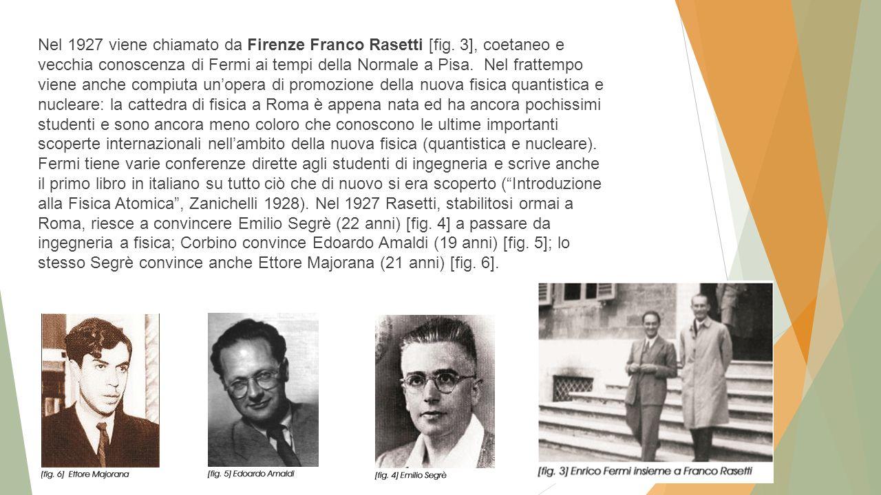 Nel 1927 viene chiamato da Firenze Franco Rasetti [fig. 3], coetaneo e vecchia conoscenza di Fermi ai tempi della Normale a Pisa. Nel frattempo viene