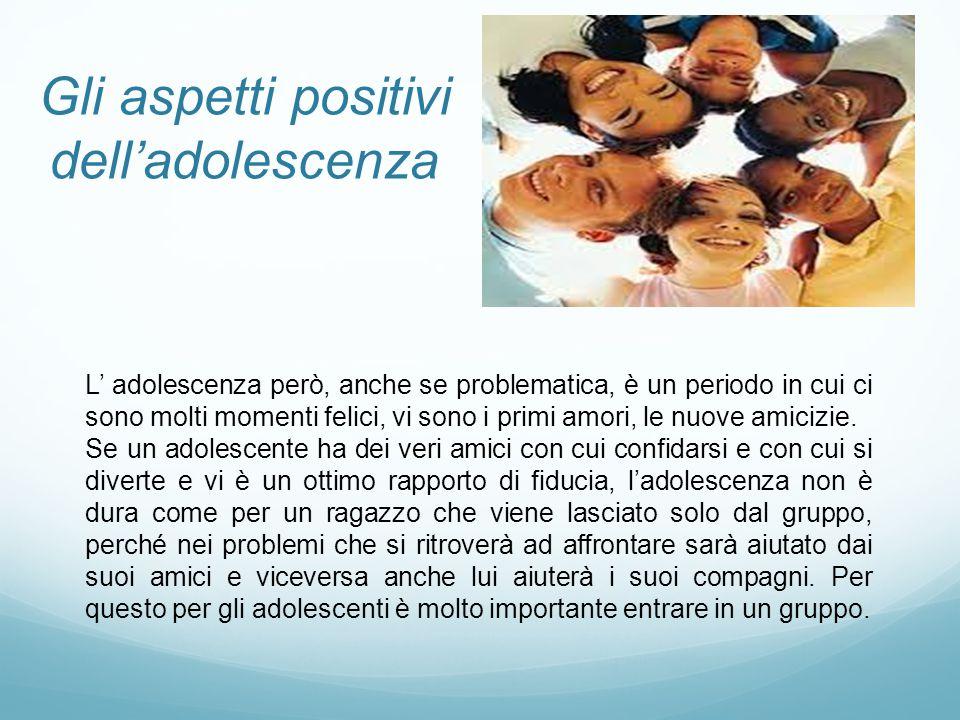 Gli aspetti positivi dell'adolescenza L' adolescenza però, anche se problematica, è un periodo in cui ci sono molti momenti felici, vi sono i primi am