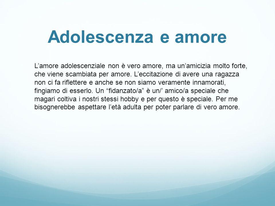 Adolescenza e amore L'amore adolescenziale non è vero amore, ma un'amicizia molto forte, che viene scambiata per amore. L'eccitazione di avere una rag