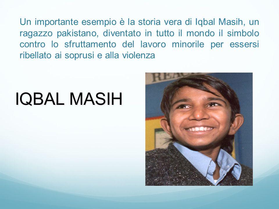 Un importante esempio è la storia vera di Iqbal Masih, un ragazzo pakistano, diventato in tutto il mondo il simbolo contro lo sfruttamento del lavoro