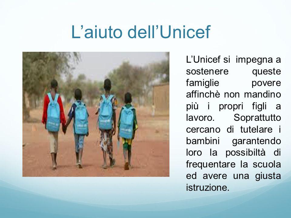 L'aiuto dell'Unicef L'Unicef si impegna a sostenere queste famiglie povere affinchè non mandino più i propri figli a lavoro. Soprattutto cercano di tu