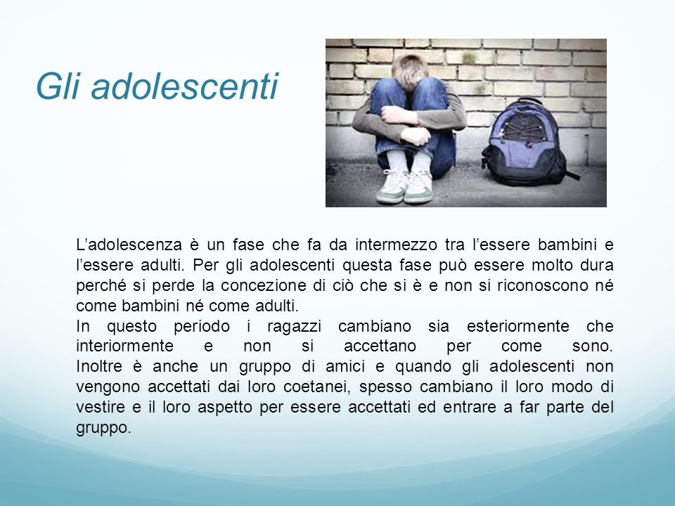 Gli adolescenti L'adolescenza è un fase che fa da intermezzo tra l'essere bambini e l'essere adulti. Per gli adolescenti questa fase può essere molto
