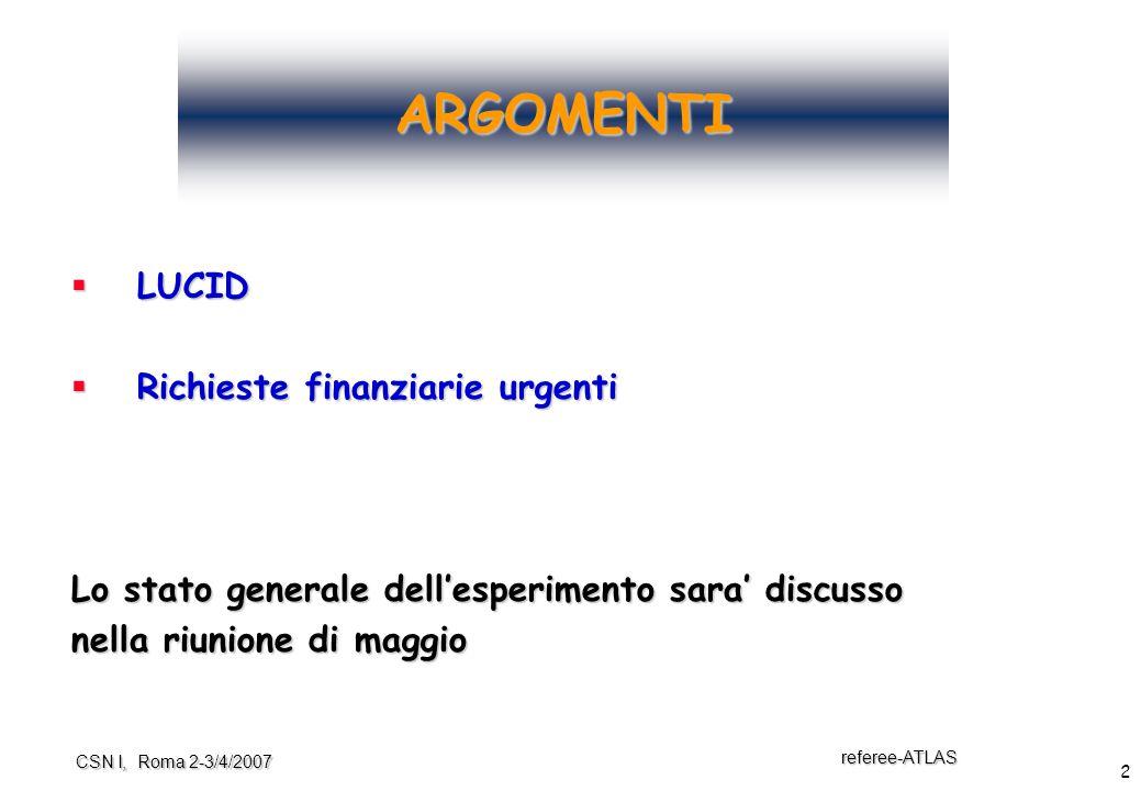 2 referee-ATLAS CSN I, Roma 2-3/4/2007 ARGOMENTI  LUCID  Richieste finanziarie urgenti Lo stato generale dell'esperimento sara' discusso nella riunione di maggio