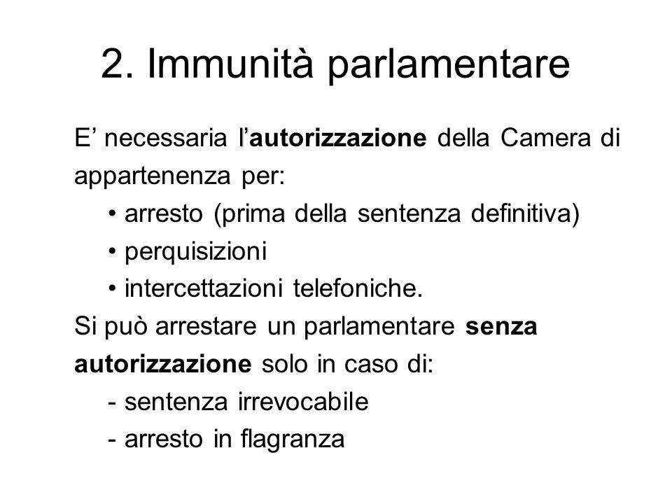 2. Immunità parlamentare l' E' necessaria l'autorizzazione della Camera di appartenenza per: arresto (prima della sentenza definitiva) perquisizioni i