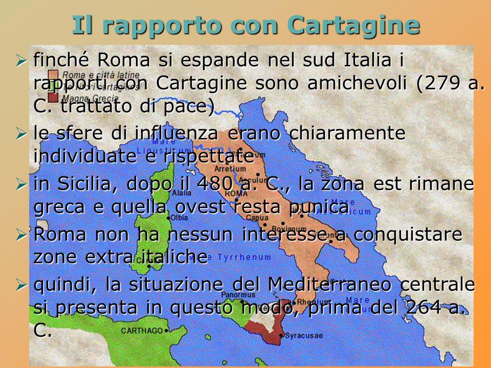 Il rapporto con Cartagine  finché Roma si espande nel sud Italia i rapporti con Cartagine sono amichevoli (279 a. C. trattato di pace)  le sfere di