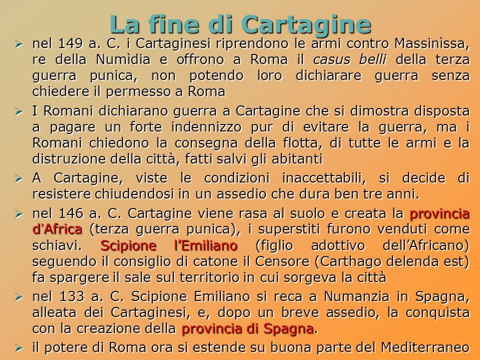 La fine di Cartagine  nel 149 a. C. i Cartaginesi riprendono le armi contro Massinìssa, re della Numìdia e offrono a Roma il casus belli della terza