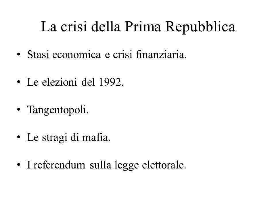 La crisi della Prima Repubblica Stasi economica e crisi finanziaria. Le elezioni del 1992. Tangentopoli. Le stragi di mafia. I referendum sulla legge