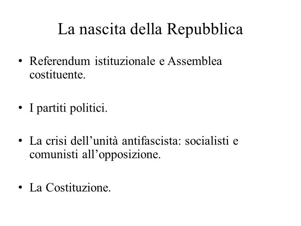 La nascita della Repubblica Referendum istituzionale e Assemblea costituente. I partiti politici. La crisi dell'unità antifascista: socialisti e comun