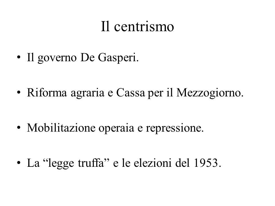 """Il centrismo Il governo De Gasperi. Riforma agraria e Cassa per il Mezzogiorno. Mobilitazione operaia e repressione. La """"legge truffa"""" e le elezioni d"""