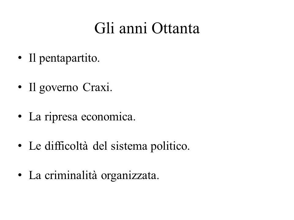 Gli anni Ottanta Il pentapartito. Il governo Craxi. La ripresa economica. Le difficoltà del sistema politico. La criminalità organizzata.