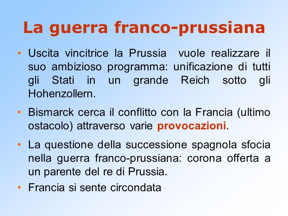 La guerra franco-prussiana Uscita vincitrice la Prussia vuole realizzare il suo ambizioso programma: unificazione di tutti gli Stati in un grande Reic