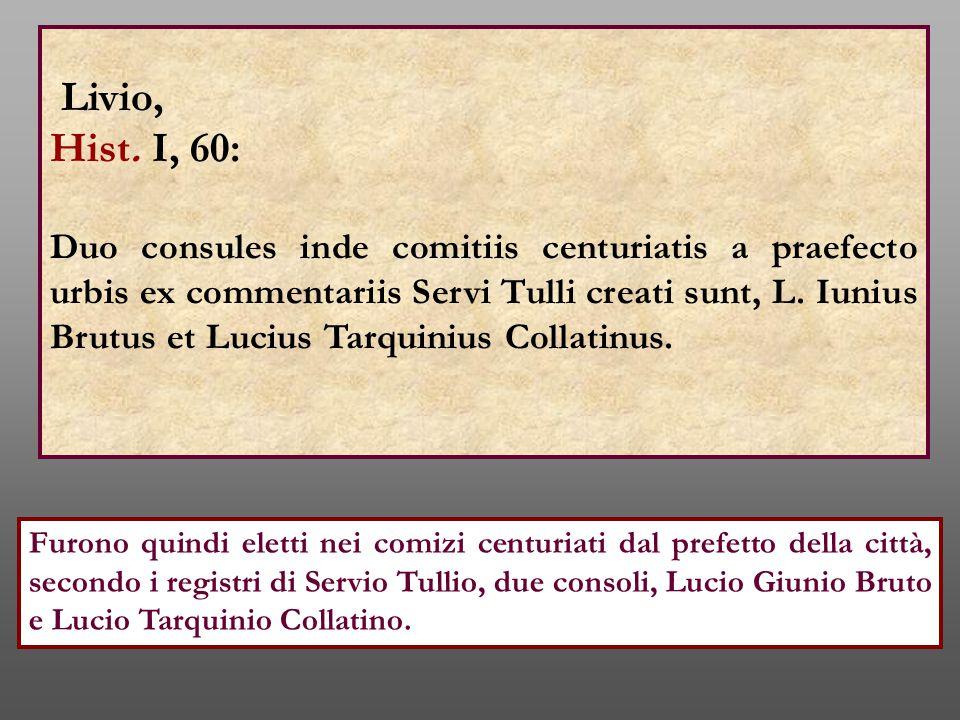 Livio, Hist. I, 60: Duo consules inde comitiis centuriatis a praefecto urbis ex commentariis Servi Tulli creati sunt, L. Iunius Brutus et Lucius Tarqu