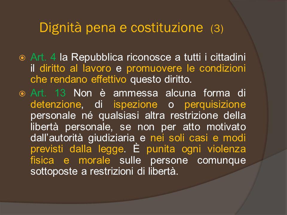 Dignità pena e costituzione (3)  Art. 4 la Repubblica riconosce a tutti i cittadini il diritto al lavoro e promuovere le condizioni che rendano effet
