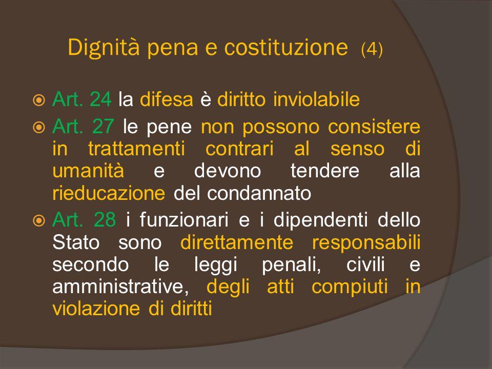 Dignità pena e costituzione (4)  Art. 24 la difesa è diritto inviolabile  Art. 27 le pene non possono consistere in trattamenti contrari al senso di