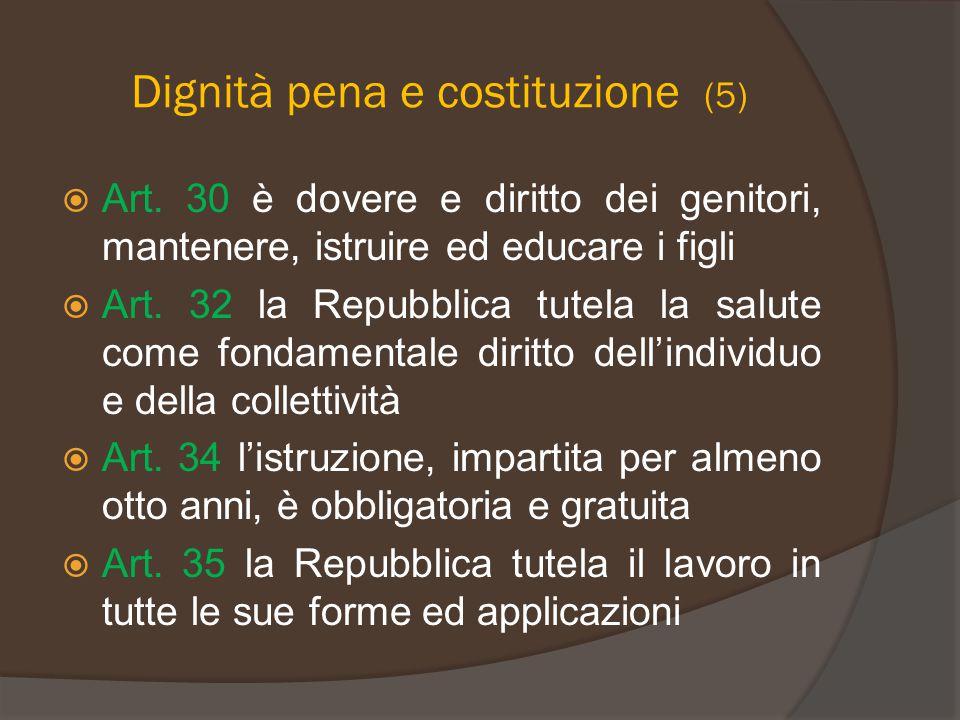 Dignità pena e costituzione (5)  Art. 30 è dovere e diritto dei genitori, mantenere, istruire ed educare i figli  Art. 32 la Repubblica tutela la sa